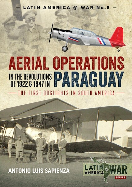 Aerial Operations in the Revolutions of 1922 and 1947 in Paraguay, The first Dogfights in South America  9781912390588