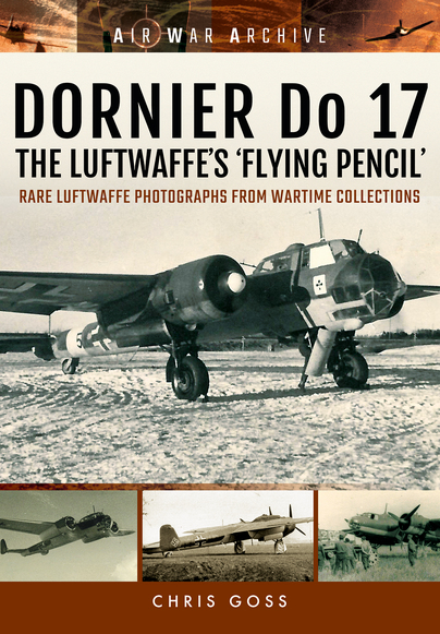 Dornier Do 17 The Luftwaffe's 'Flying Pencil': Rare Luftwaffe Photographs From Wartime Collections  9781848324718