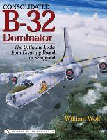 Consolidated B32 Dominator: The Ultimate Look: from Drawing Board to Scrapyard  0764324519