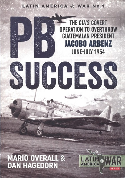 PB SUCCESS. The CIA's covert operation to overthrow Guatemalan president Jacobo Arbenz June-July 1954  9781910777893