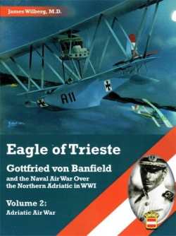 Eagle of Trieste; Gotfried von Banfield and the Naval Air War over the Northern Adriatic in WW1 Vo.2: Adriatic War  9781935881612