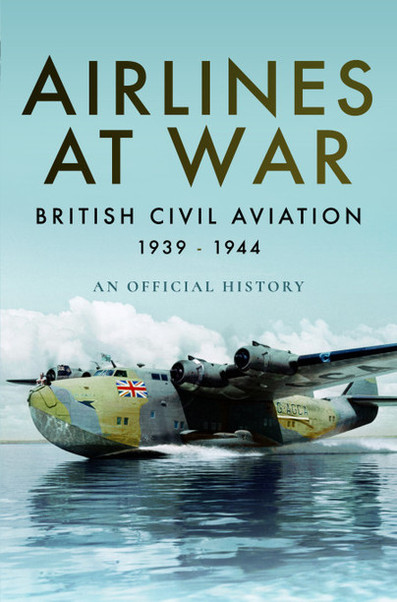 Airlines at War: British Civil Aviation 1939 - 1944  9781473894099