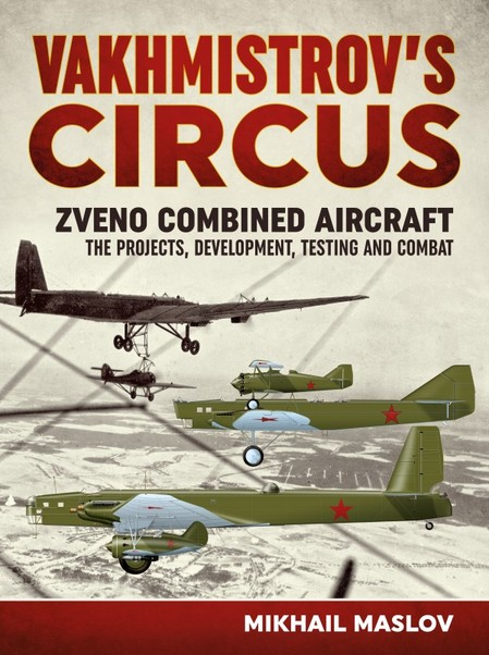 Vakhmistrov's Circus. Zveno Combined Aircraft - the Projects, Development, Testing and Combat  9781911096757