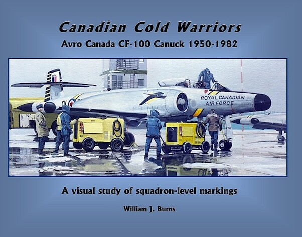 Canadian Cold Warriors - Avro Canada CF100 Canuck 1950-1982, A visual study of Squadron level Markings (LAST COPIES!!)  9780995250802