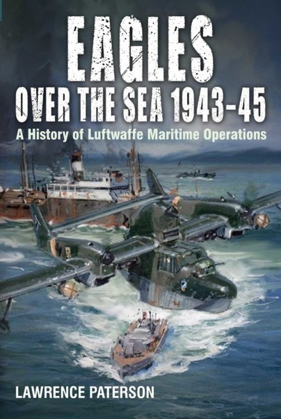 Eagles over the Sea 1943–45: A History of Luftwaffe Maritime Operations  9781526777652