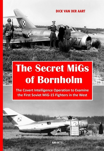 The Secret MiGs of Bornholm: The Covert Intelligence Operation to examine the First Soviet MiG-15 Fighters in the West  9789402153521