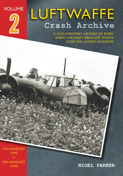 Luftwaffe Crash Archive 2, a Documentary History of every enemy Aircraft brought down over the UK; 15th August  to 29th August 1940  9781908757067