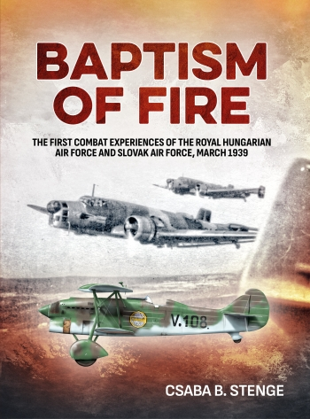 Baptism of Fire: The first Combat Experiences of the Royal Hungarian Air Force and Slovak Air Force, March 1939  9781906033934