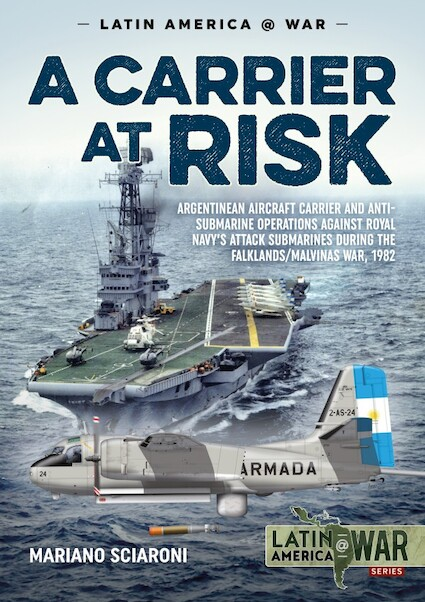 A Carrier at Risk: Argentine Aircraft Cariier and Anti-Submarine Operations against the Royal Navy's Attack Submarines during the Falklands/Malvinas War, 1982  9781911628705