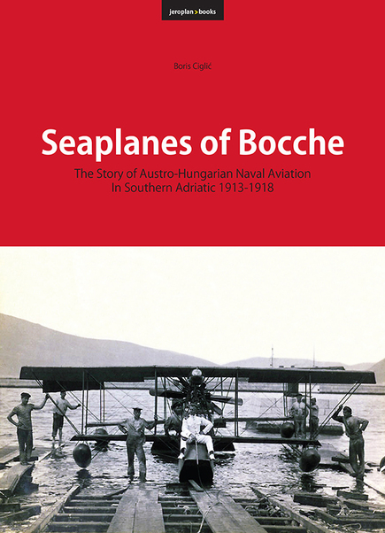 Seaplanes of Bocche, the story of Austro-Hungarian Naval Aviation in the Southern Adriatic 1913- 1918  9788690972715